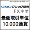 GMOクリック証券 FXネオ 1000通貨単位 手数料 最低取引単位 最低売買単位 発注単位  購入単位 注文単位 1枚 1lot
